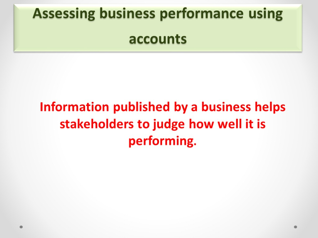>Assessing business performance using accounts Information published by a business helps stakeholders to judge