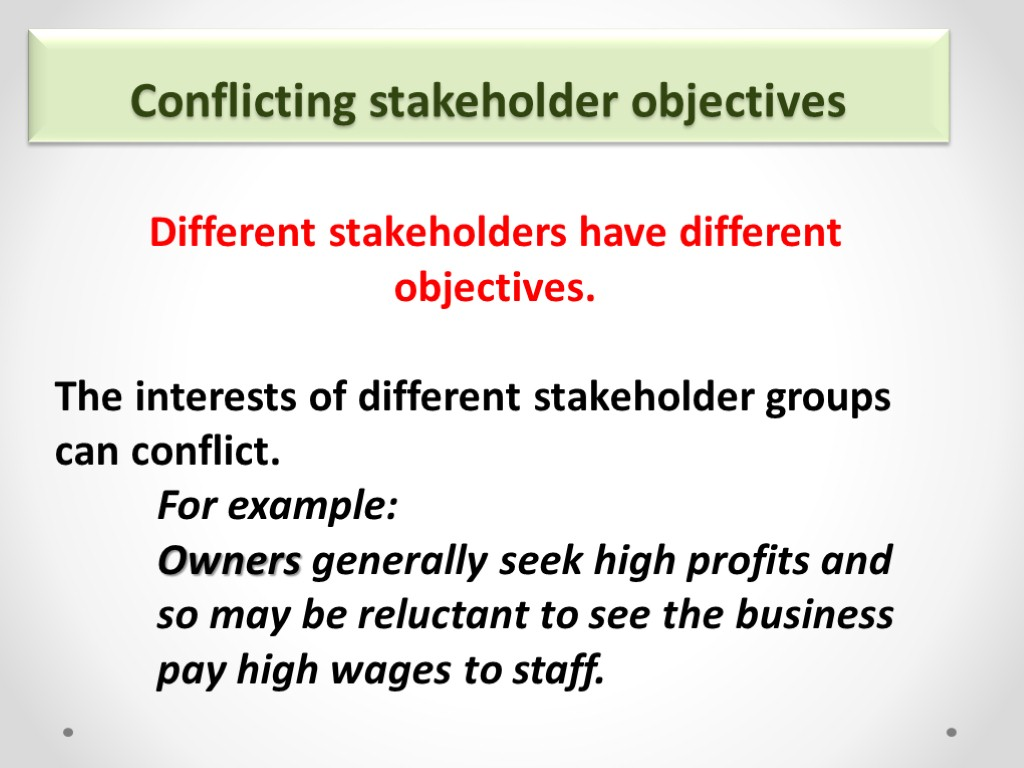 Conflicting stakeholder objectives Different stakeholders have different objectives. The interests of different stakeholder groups