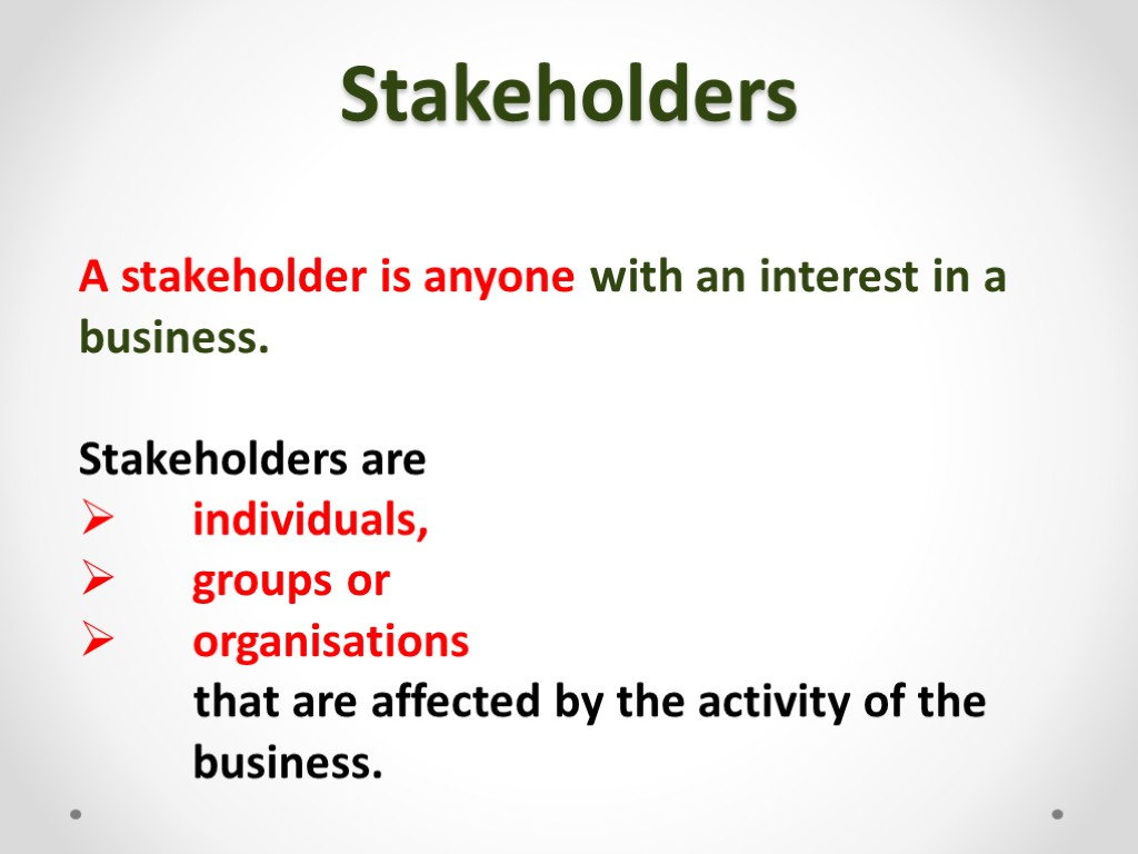 Stakeholders A stakeholder is anyone with an interest in a business. Stakeholders are individuals,