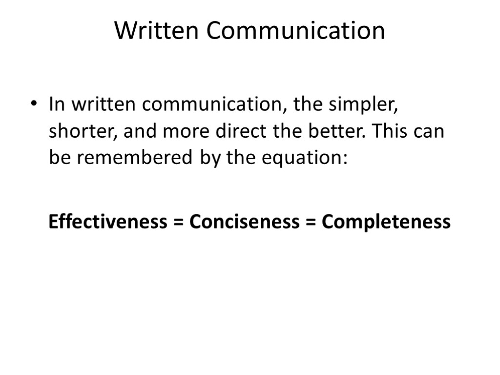 Written Communication In written communication, the simpler, shorter, and more direct the better. This