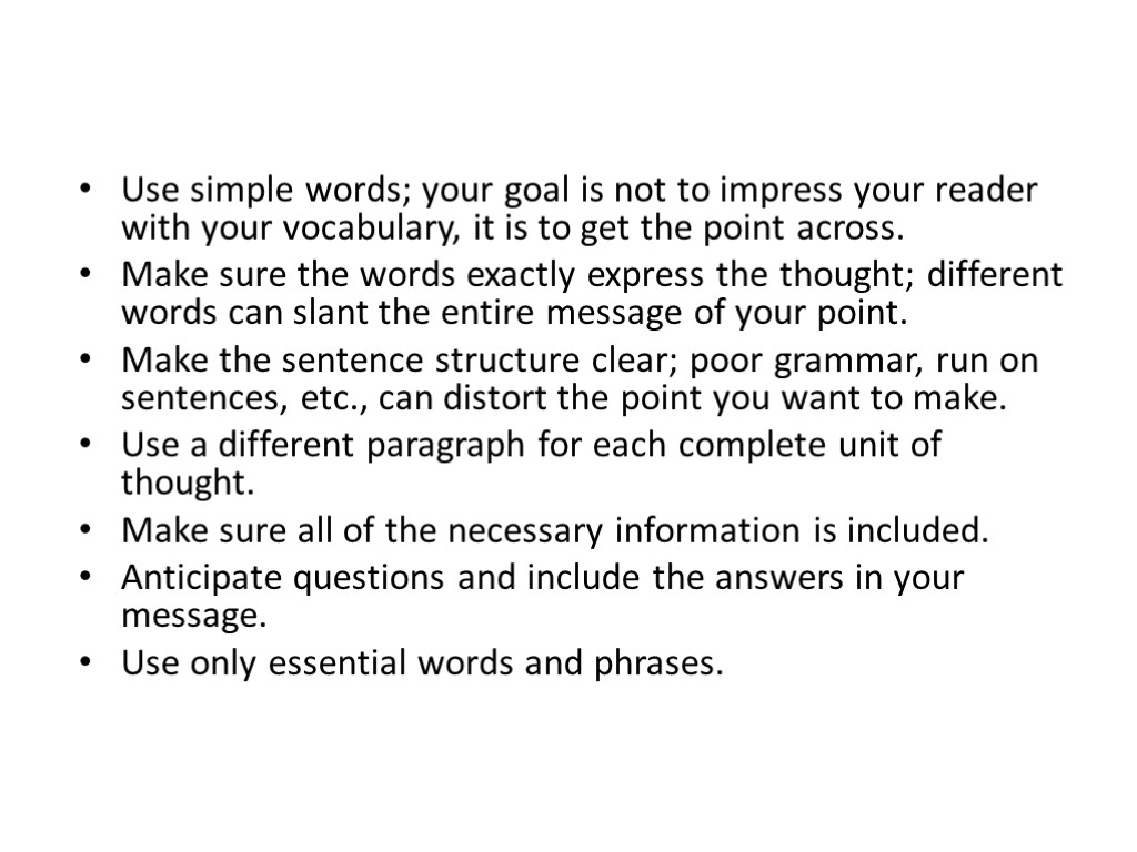 Use simple words; your goal is not to impress your reader with your vocabulary,