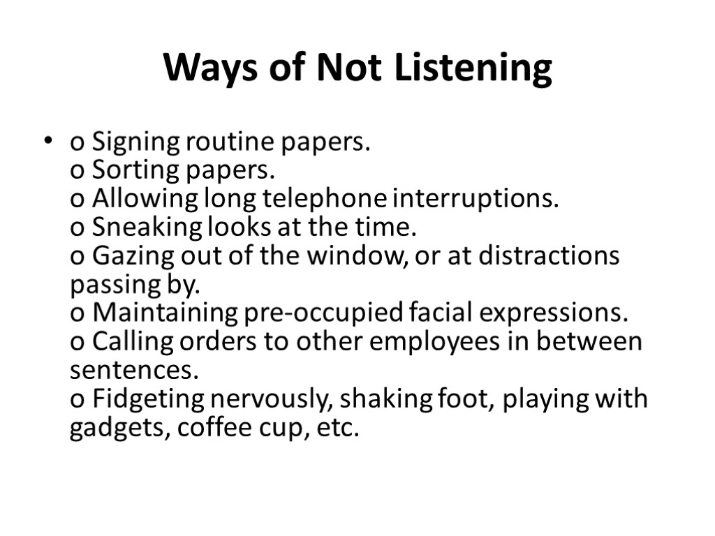 Ways of Not Listening o Signing routine papers. o Sorting papers. o Allowing long