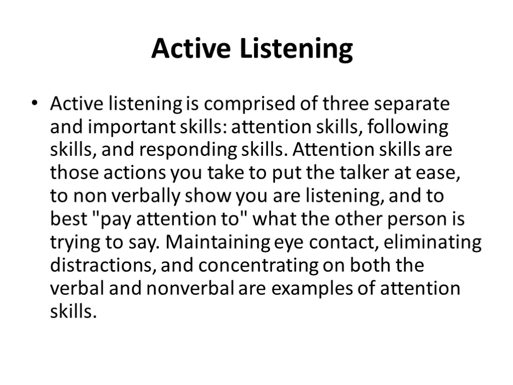 >Active Listening Active listening is comprised of three separate and important skills: attention skills,