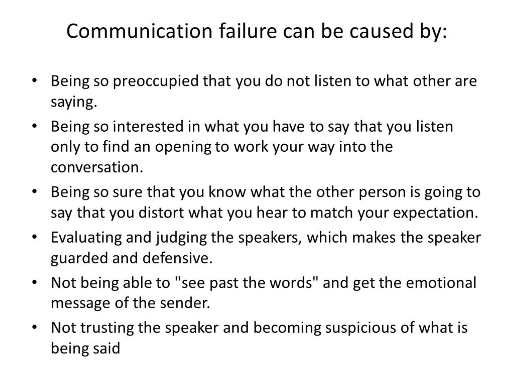 Communication failure can be caused by: Being so preoccupied that you do not listen