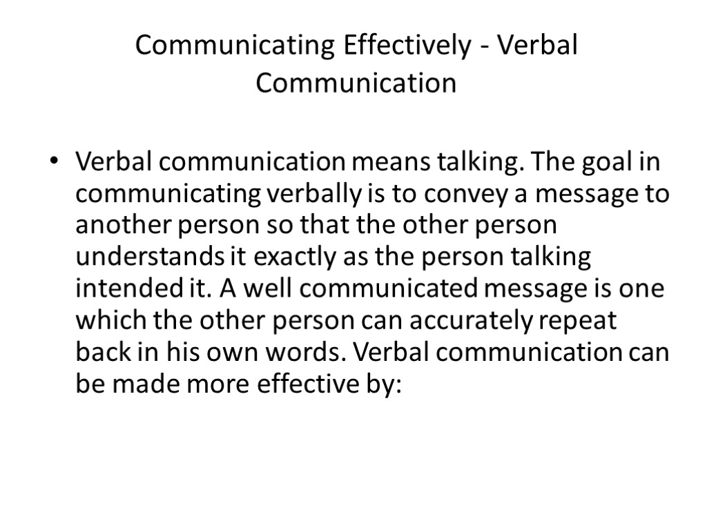>Communicating Effectively - Verbal Communication Verbal communication means talking. The goal in communicating verbally