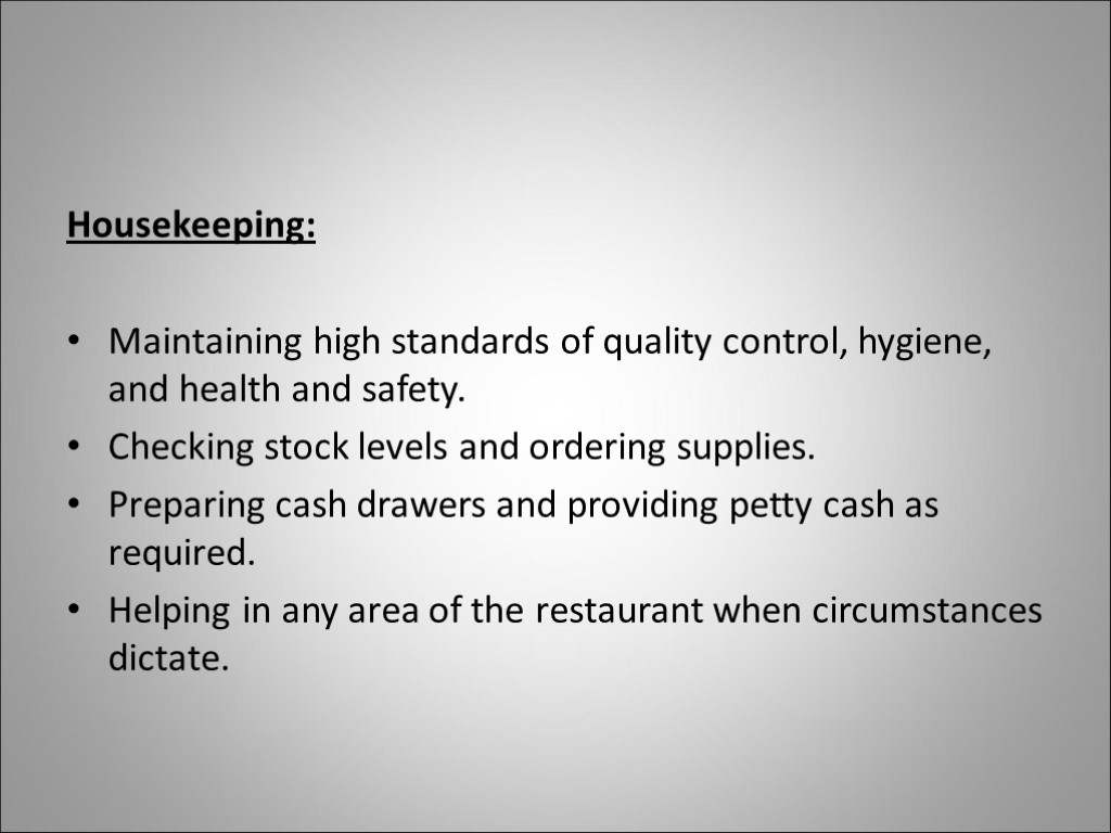 Housekeeping: Maintaining high standards of quality control, hygiene, and health and safety. Checking stock