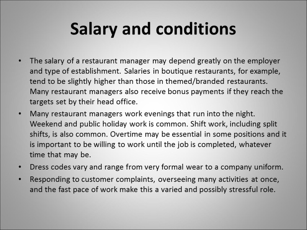Salary and conditions The salary of a restaurant manager may depend greatly on the