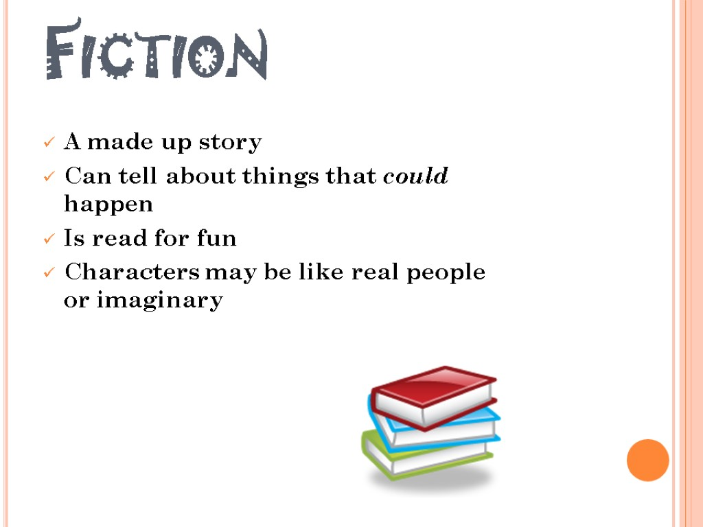 Fiction A made up story Can tell about things that could happen Is read