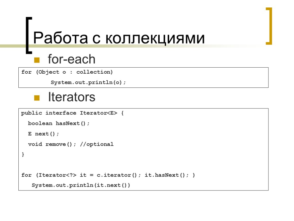Работа с коллекциями for-each Iterators for (Object o : collection) System.out.println(o); public interface Iterator<E>