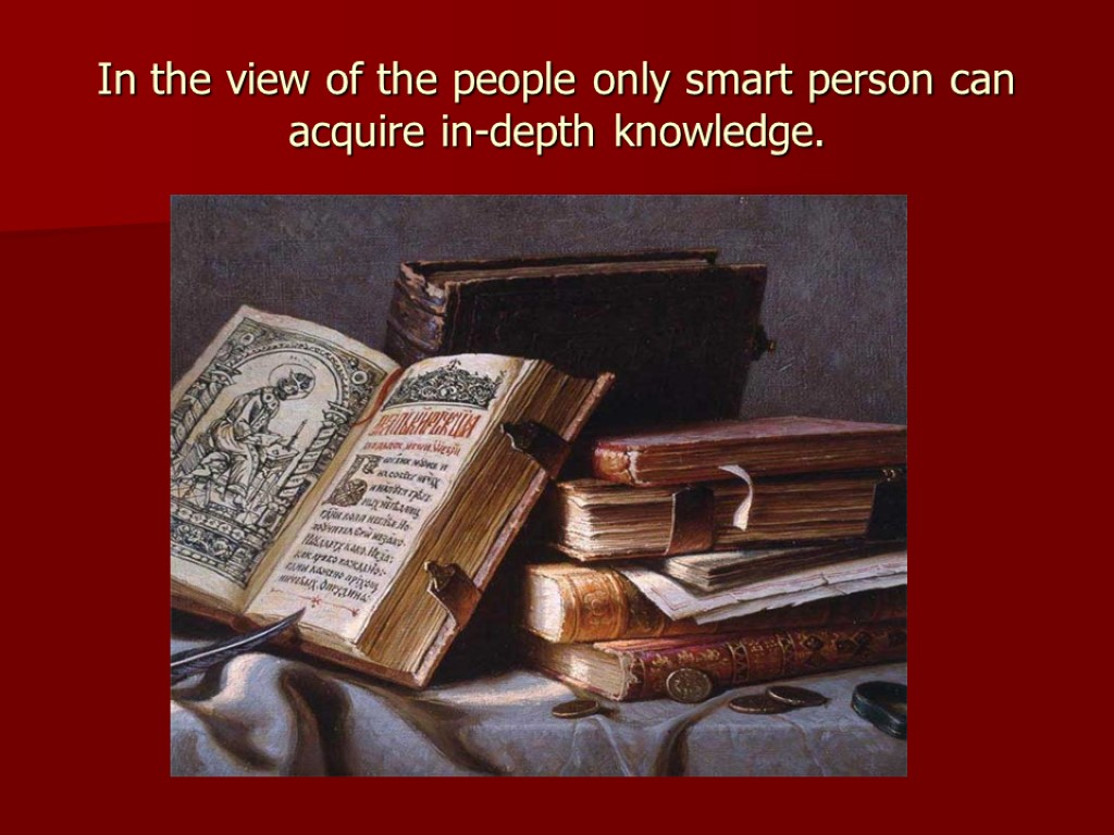 In the view of the people only smart person can acquire in-depth knowledge.