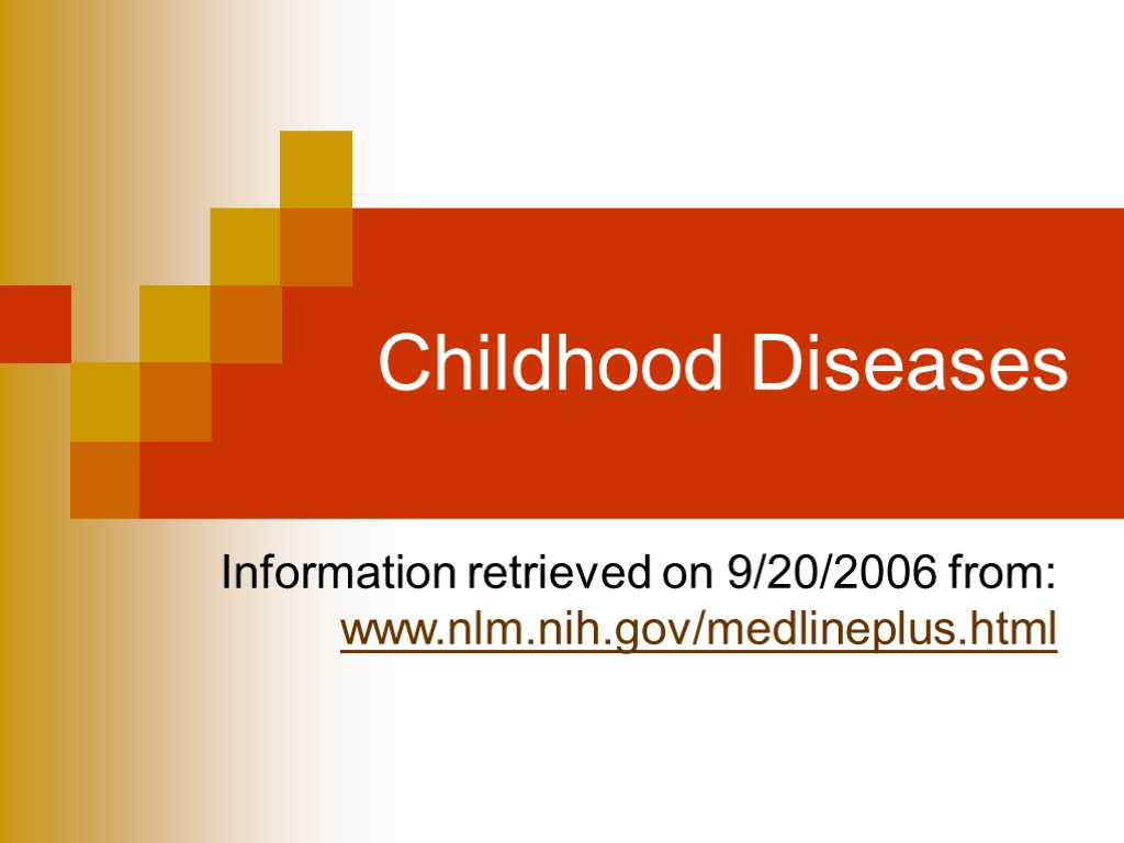 Childhood Diseases Information retrieved on 9/20/2006 from: www.nlm.nih.gov/medlineplus.html