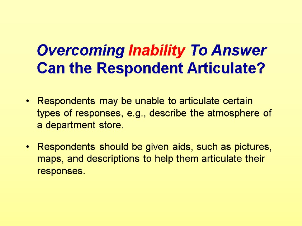 Overcoming Inability To Answer Can the Respondent Articulate? Respondents may be unable to articulate