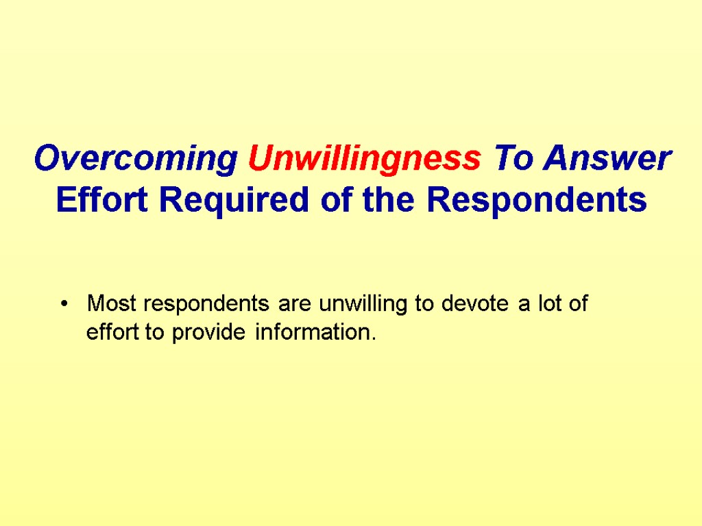 Overcoming Unwillingness To Answer Effort Required of the Respondents Most respondents are unwilling to