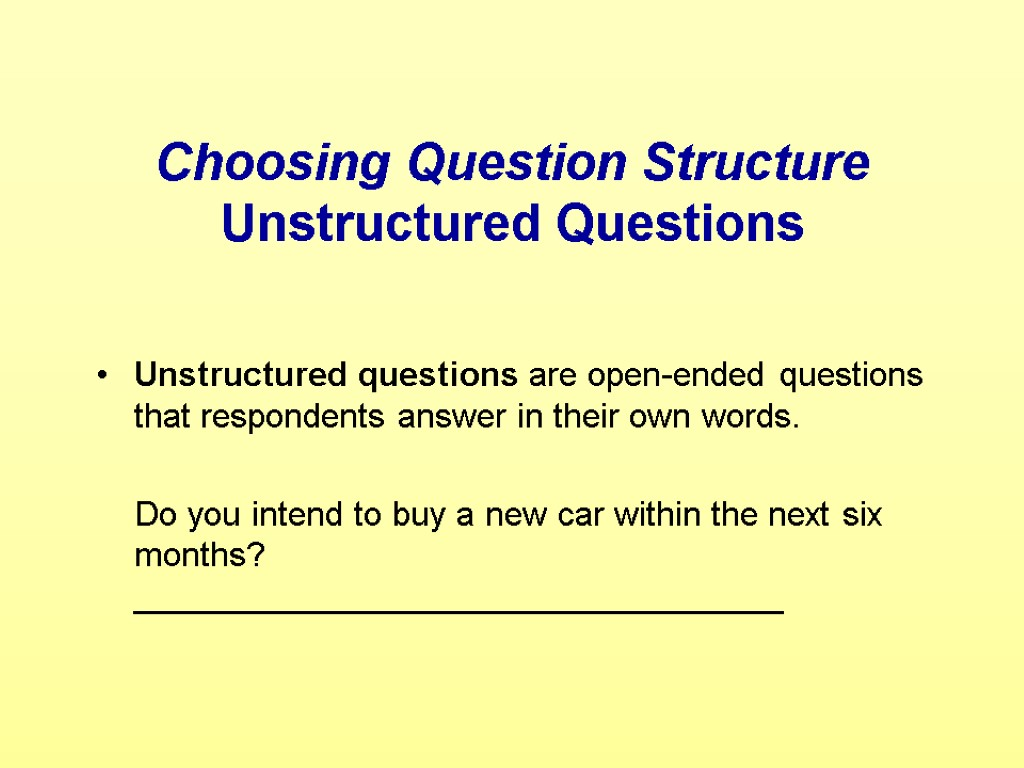 Choosing Question Structure Unstructured Questions Unstructured questions are open-ended questions that respondents answer in