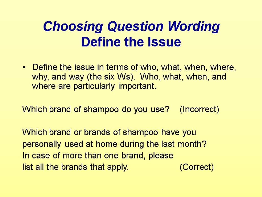 Choosing Question Wording Define the Issue Define the issue in terms of who, what,
