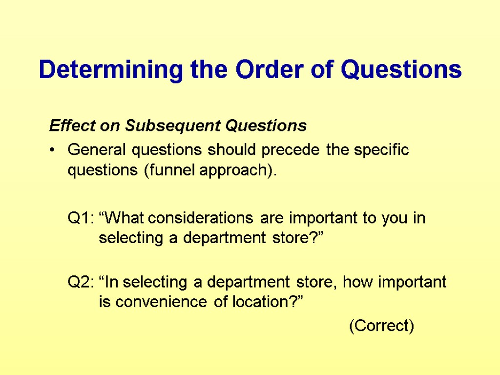 Effect on Subsequent Questions General questions should precede the specific questions (funnel approach). Q1: