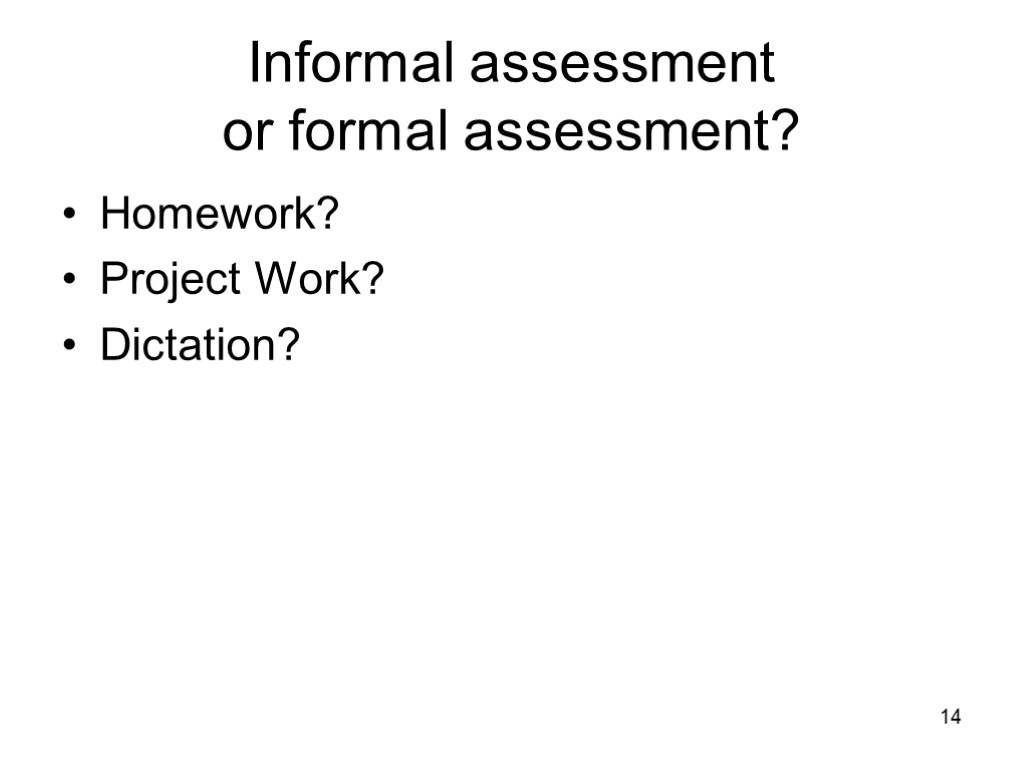 14 Informal Assessment Or Formal Assessment? Homework? Project Work?  Dictation?