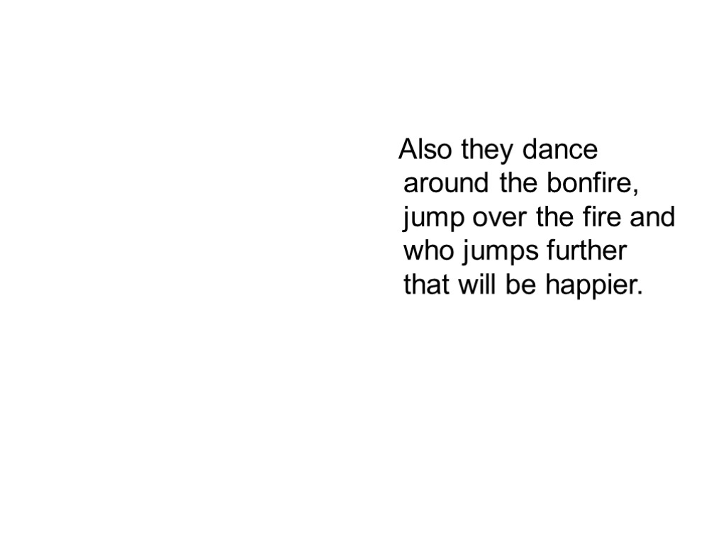 Also they dance around the bonfire, jump over the fire and who jumps further