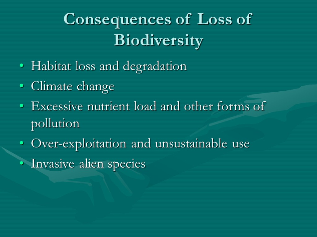 Consequences of Loss of Biodiversity Habitat loss and degradation Climate change Excessive nutrient load