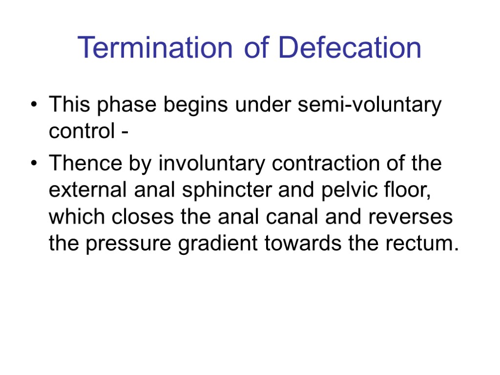 Termination of Defecation This phase begins under semi-voluntary control - Thence by involuntary contraction