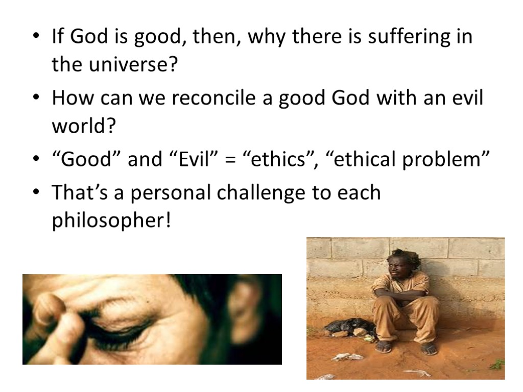 if god is good why is there The curious, as well as the critics of christianity, ask this question if god is all-powerful and all-loving, then why does he allow evil and suffering in the world various answers have been given but permanently settling the issue is impossible (this side of heaven) because so many of our answers.
