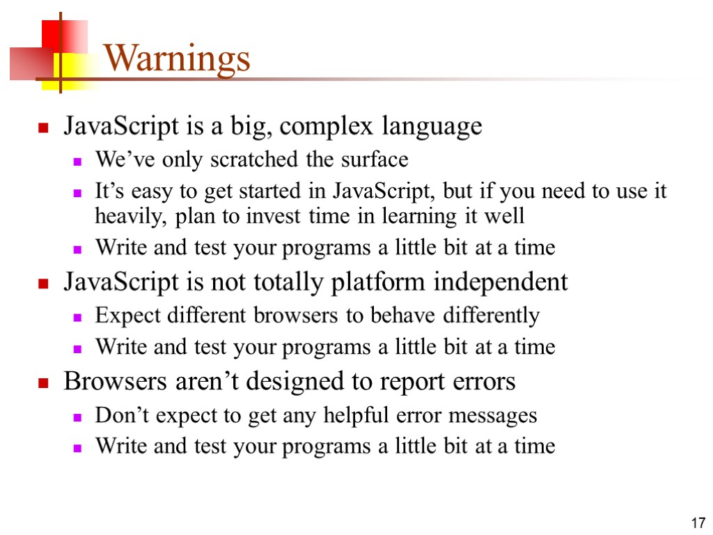 17 Warnings JavaScript is a big, complex language We've only scratched the surface It's