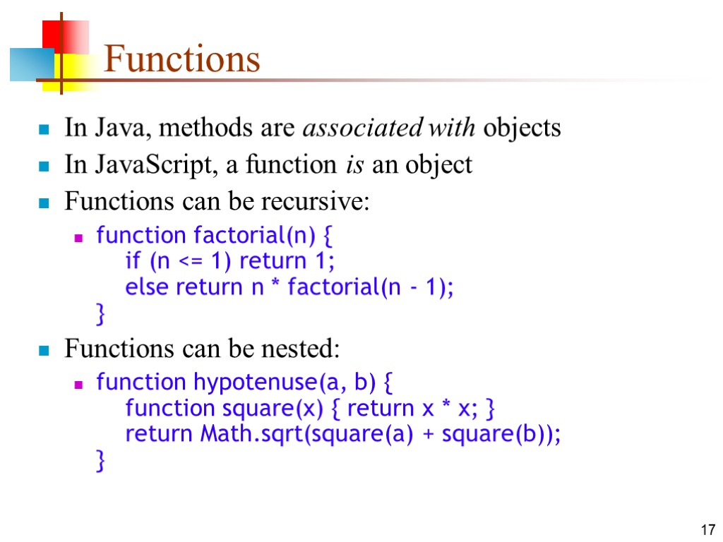 17 Functions In Java, methods are associated with objects In JavaScript, a function is