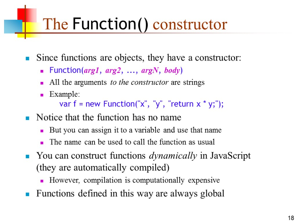 18 The Function() constructor Since functions are objects, they have a constructor: Function(arg1, arg2,