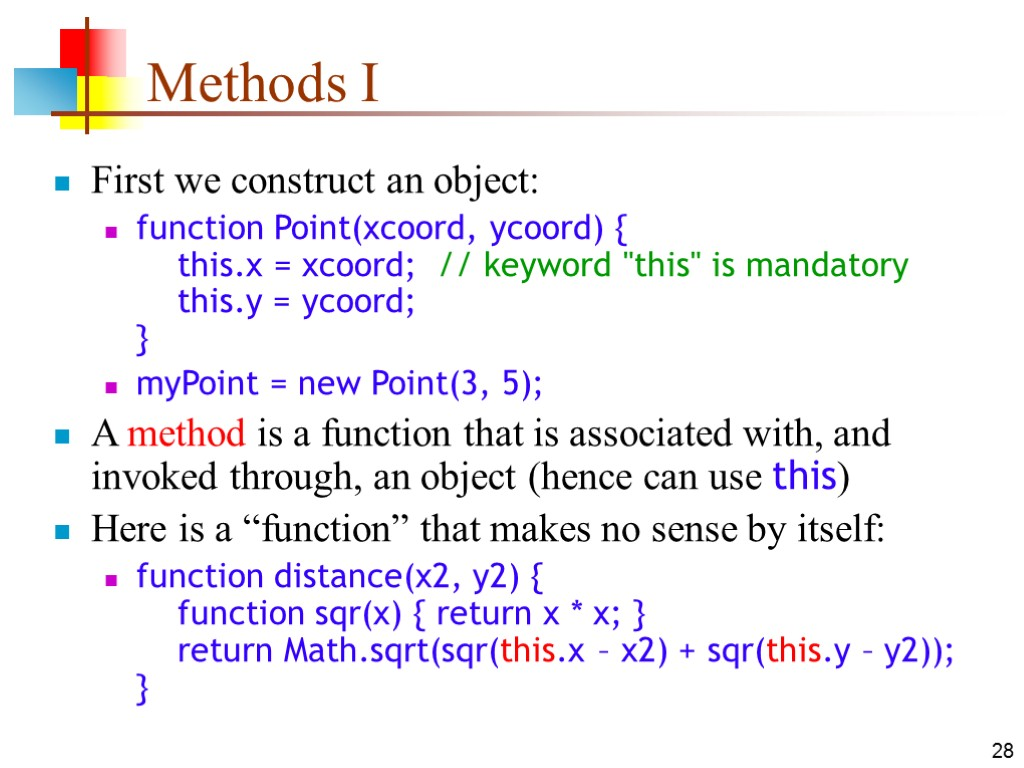 28 Methods I First we construct an object: function Point(xcoord, ycoord) { this.x =