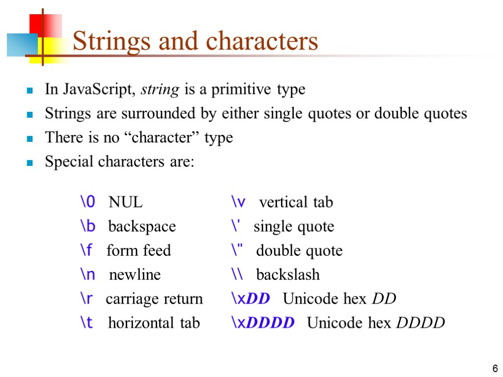 6 Strings and characters In JavaScript, string is a primitive type Strings are surrounded