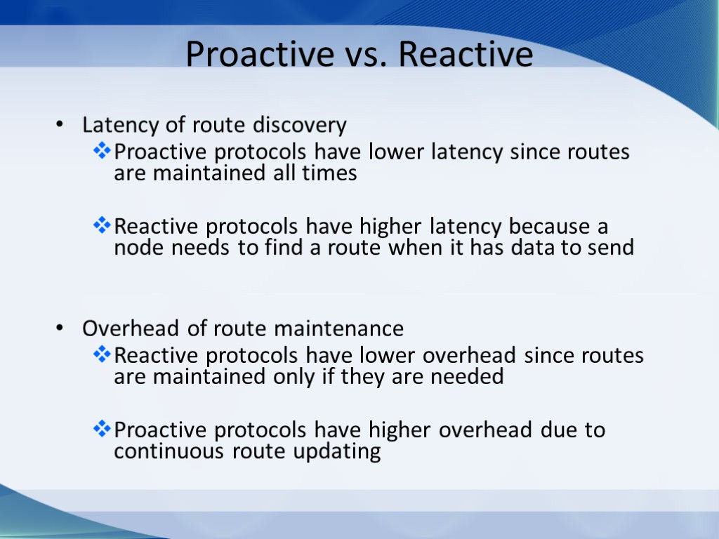 Proactive vs. Reactive Latency of route discovery Proactive protocols have lower latency since routes