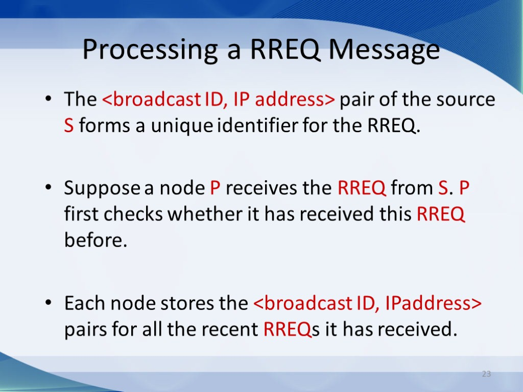 23 Processing a RREQ Message The <broadcast ID, IP address> pair of the source