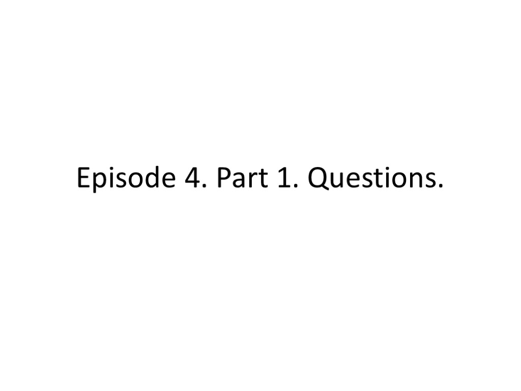 Episode 4. Part 1. Questions.