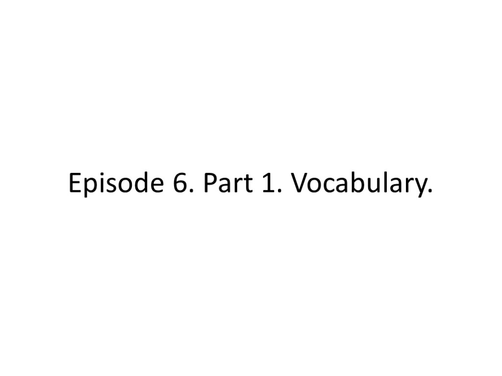 Episode 6. Part 1. Vocabulary.