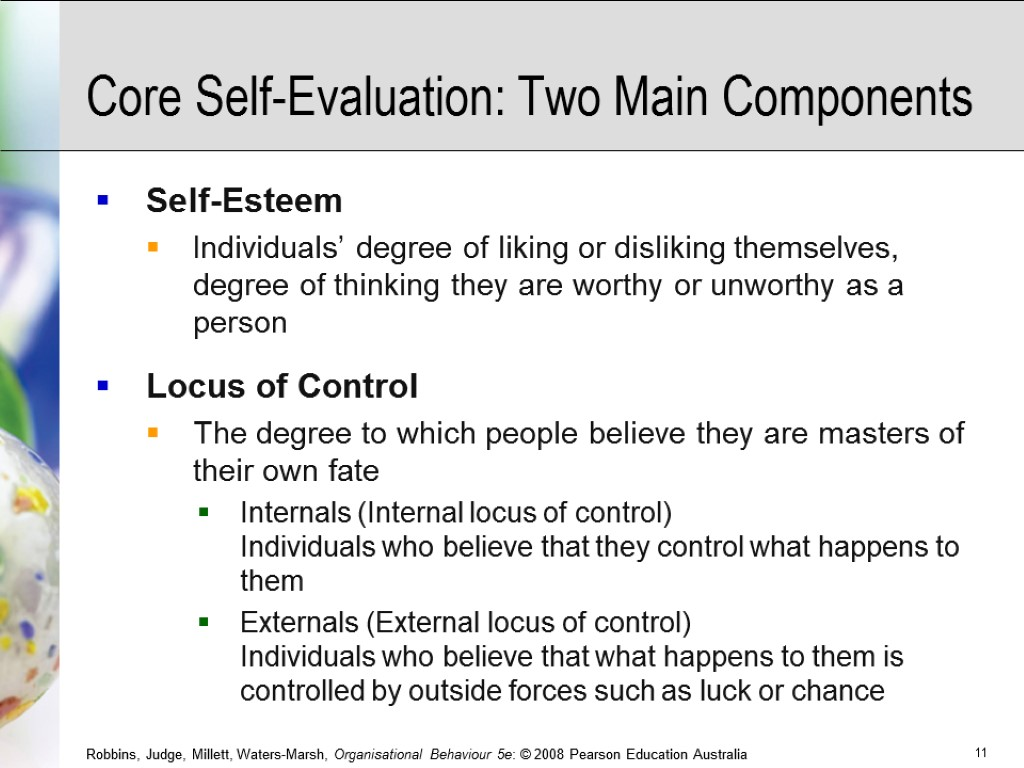 Core Self-Evaluation: Two Main Components Self-Esteem Individuals' degree of liking or disliking themselves, degree