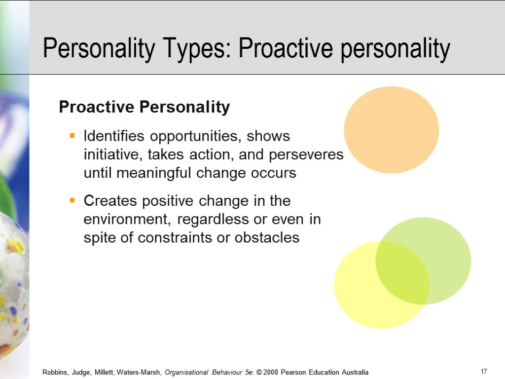 Personality Types: Proactive personality Proactive Personality Identifies opportunities, shows initiative, takes action, and perseveres