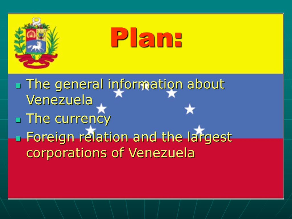>Plan: The general information about Venezuela The currency Foreign relation and the largest corporations