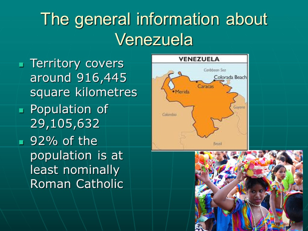 The general information about Venezuela Territory covers around 916,445 square kilometres Population of 29,105,632