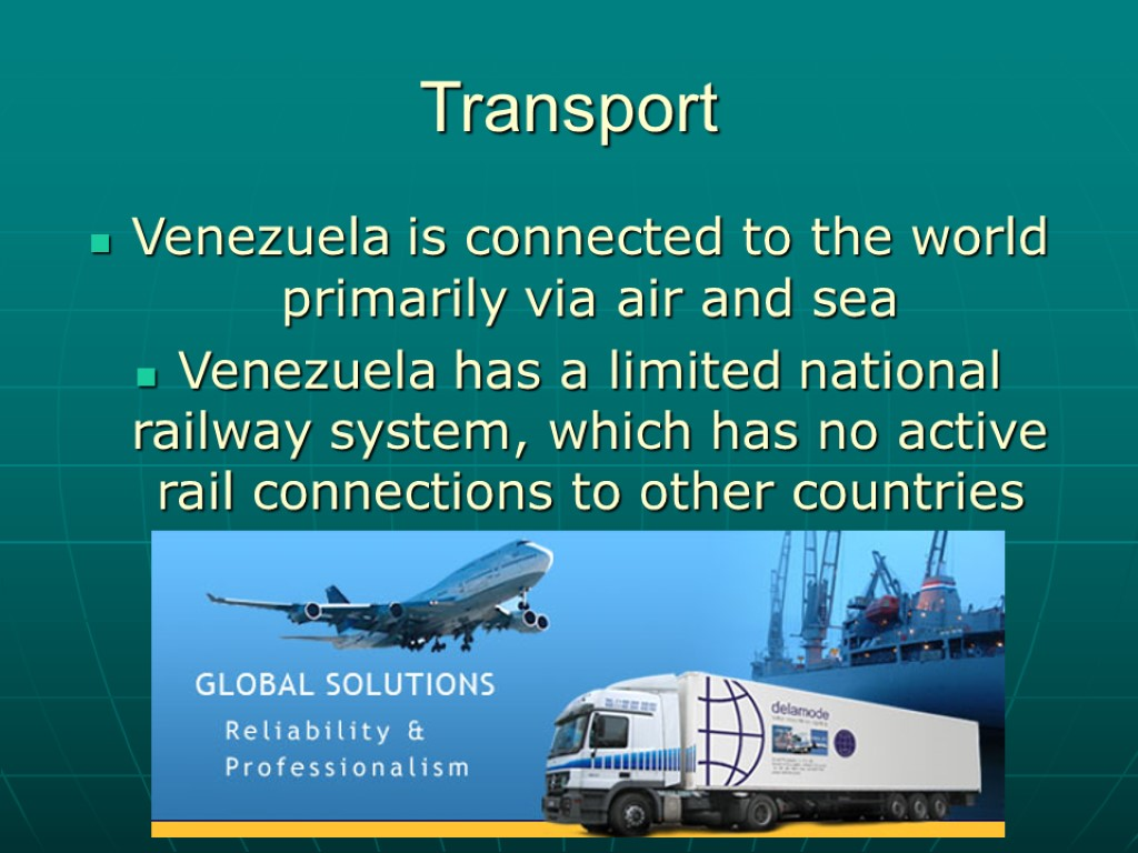 Transport Venezuela is connected to the world primarily via air and sea Venezuela has