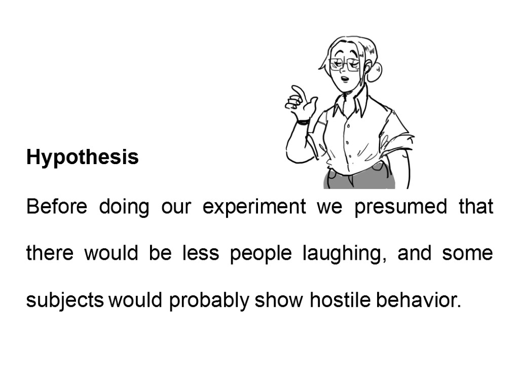 Hypothesis Before doing our experiment we presumed that there would be less people laughing,