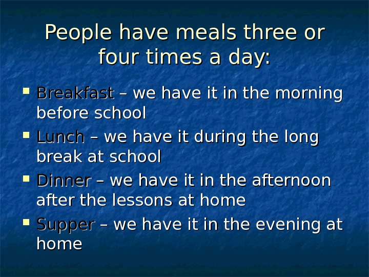 People have meals three or four times a day:  Breakfast – we have