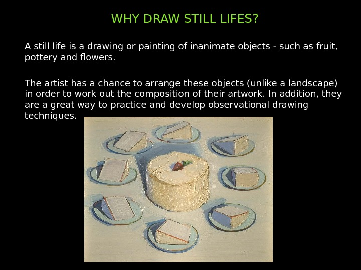WHY DRAW STILL LIFES? A still life is a drawing or painting of inanimate objects