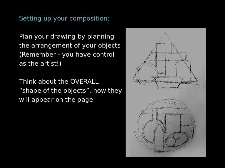 Setting up your composition: Plan your drawing by planning the arrangement of your objects (Remember