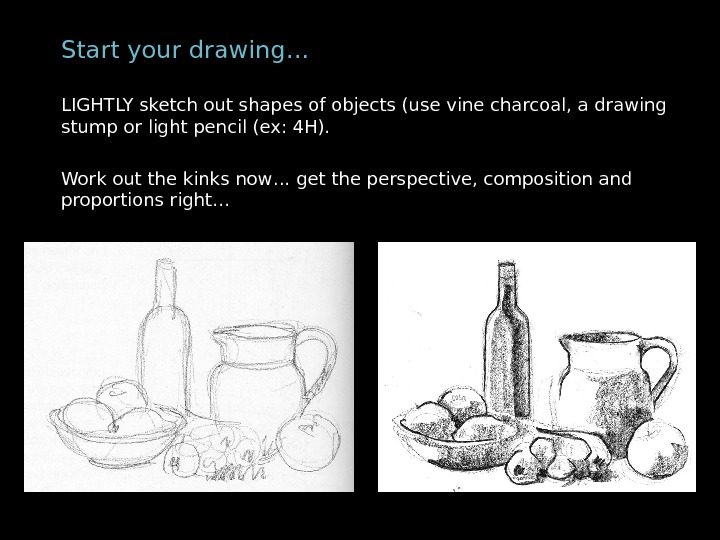Start your drawing… LIGHTLY sketch out shapes of objects (use vine charcoal, a drawing stump
