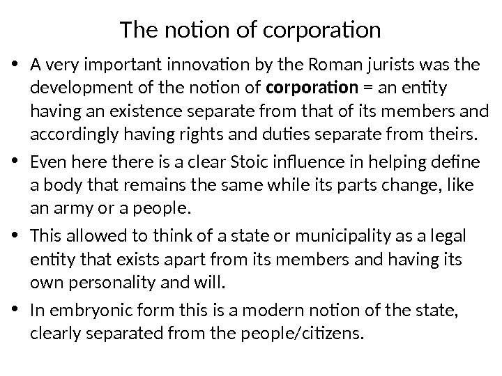 The notion of corporation • A very important innovation by the Roman jurists was the development