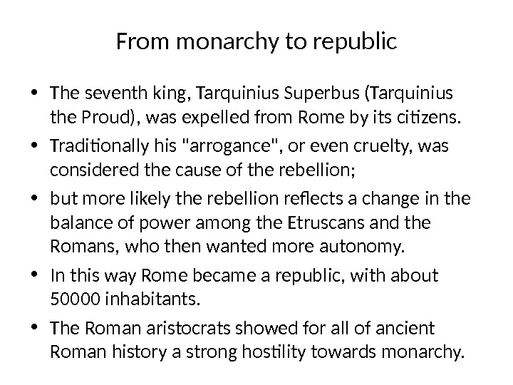 From monarchy to republic • The seventh king, Tarquinius Superbus (Tarquinius the Proud), was expelled from