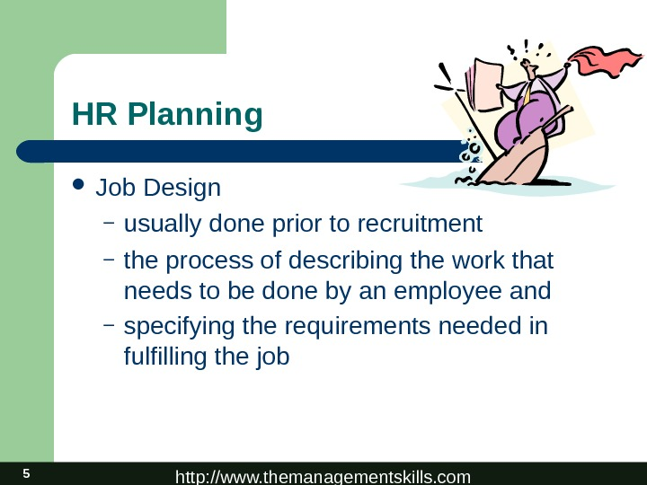 http: //www. themanagementskills. com 5 HR Planning Job Design – usually done prior to recruitment –