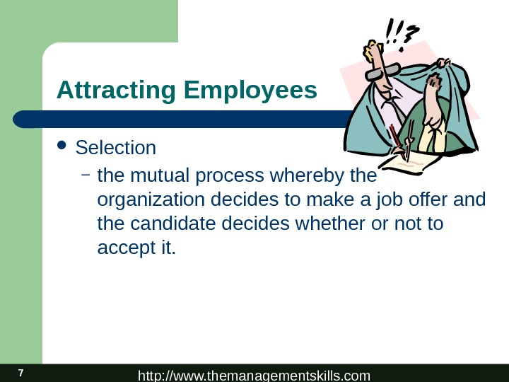 http: //www. themanagementskills. com 7 Attracting Employees Selection – the mutual process whereby the organization decides