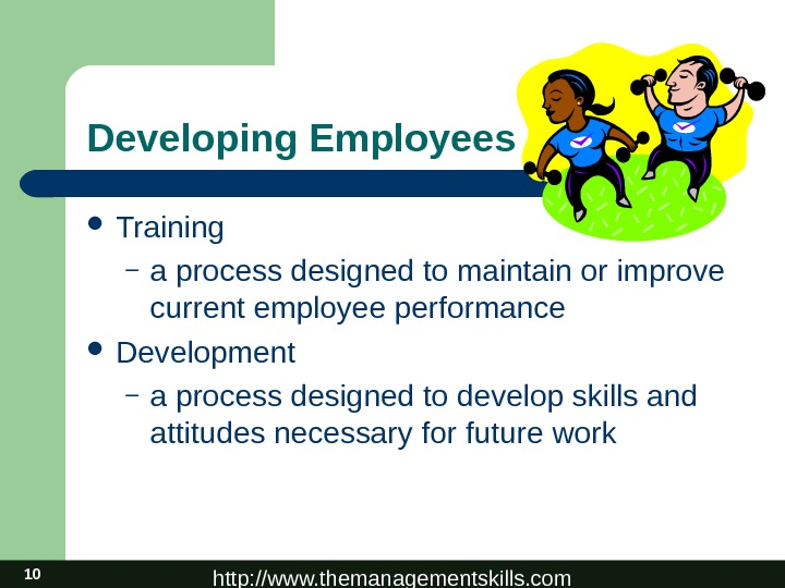 http: //www. themanagementskills. com 10 Developing Employees Training – a process designed to maintain or improve