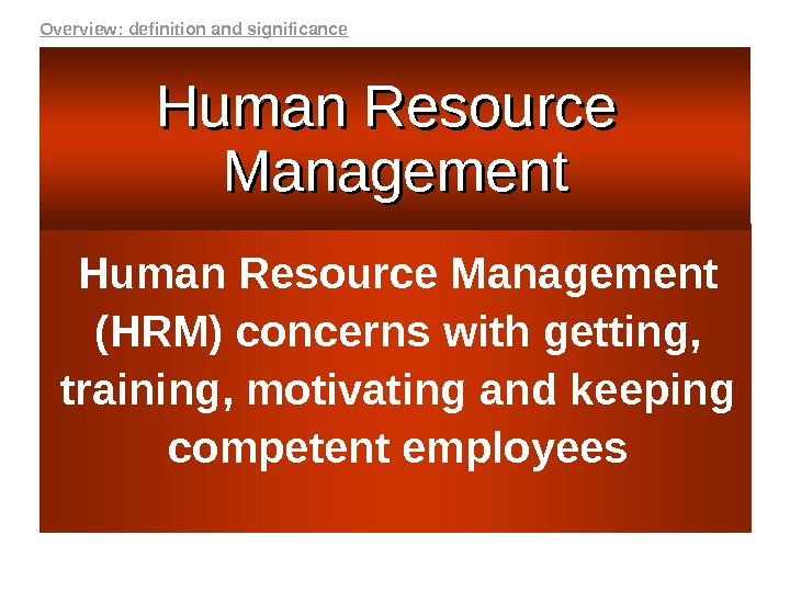 Human Resource Management (HRM) concerns with getting,  training, motivating and keeping competent employees. Human Resource